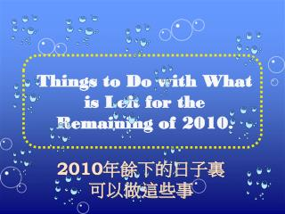 Things to Do with What is Left for the Remaining of 20 1 0 .