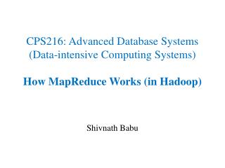 CPS216: Advanced Database Systems Data-intensive Computing Systems  How MapReduce Works in Hadoop