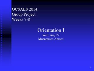 OCSALS 2014 Group  Project Weeks 7-8 Orientation I Wed, Aug 27 Mohammed Ahmed