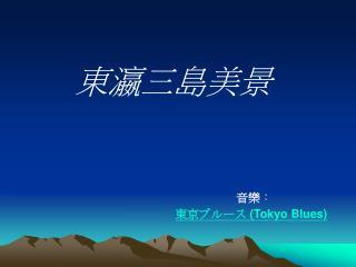 東瀛三島美景 音樂 : 東京ブルース  (Tokyo Blues)