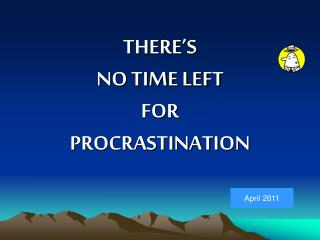 THERE'S NO TIME LEFT FOR PROCRASTINATION