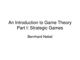 An Introduction to Game Theory Part I: Strategic Games
