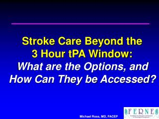 Stroke Care Beyond the  3 Hour tPA Window: What are the Options, and  How Can They be Accessed?