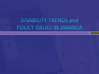 DISABILITY TRENDS and  POLICY ISSUES IN JAMAICA