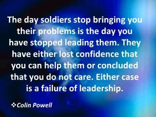 The day soldiers stop bringing you their problems is the day you have stopped leading them. They have either lost confid