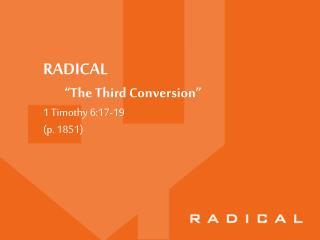"RADICAL         ""The Third Conversion"" 1 Timothy 6:17-19 (p. 1851)"