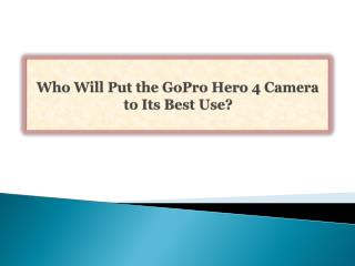 Who Will Put the GoPro Hero 4 Camera to Its Best Use?