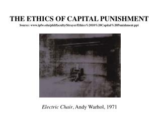THE ETHICS OF CAPITAL PUNISHMENT Source: www.ipfw.edu/phil/faculty/Strayer/Ethics%2010%20Capital%20Punishment.ppt