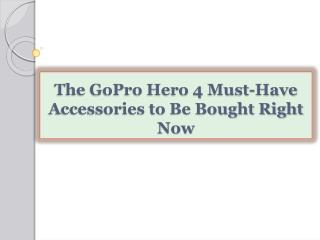 The GoPro Hero 4 Must-Have Accessories to Be Bought Right No