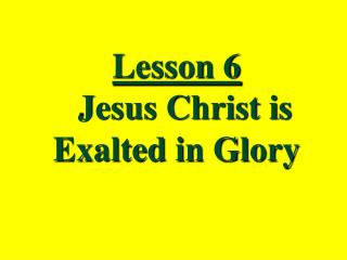 Lesson 6   Jesus Christ is Exalted in Glory
