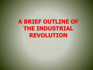 A BRIEF OUTLINE OF THE INDUSTRIAL REVOLUTION
