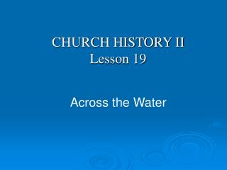 CHURCH HISTORY II Lesson 19 Across the Water