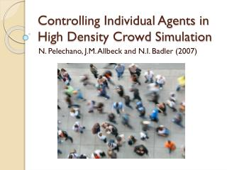 Controlling Individual  A gents in High Density Crowd Simulation