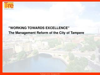 """WORKING TOWARDS EXCELLENCE"" The Management Reform of the City of Tampere"