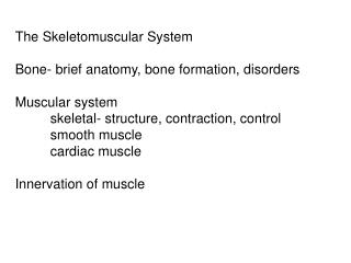 The Skeletomuscular System Bone- brief anatomy, bone formation, disorders Muscular system 	skeletal- structure, contract