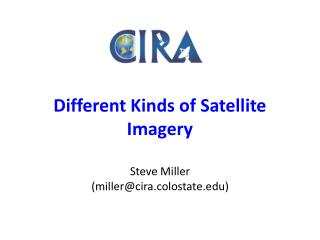 Different Kinds of Satellite Imagery Steve Miller (miller@cira.colostate)