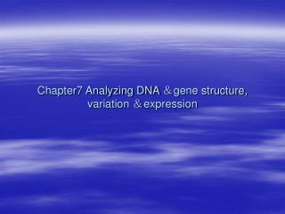 Chapter7 Analyzing DNA  & gene structure, variation  & expression