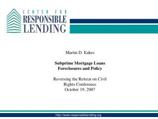 Martin D. Eakes Subprime Mortgage Loans Foreclosures and Policy Reversing the Retreat on Civil Rights Conference October