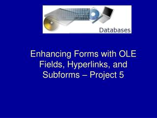 Enhancing Forms with OLE Fields, Hyperlinks, and Subforms – Project 5