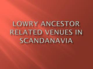 LOWRY ANCESTOR RELATED VENUES IN SCANDANAVIA