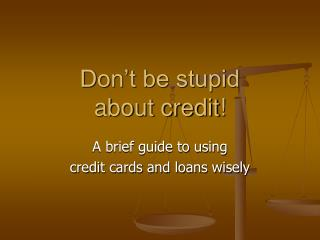 Don't be stupid  about credit!