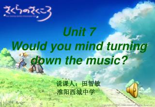 Unit 7  Would you mind turning down the music?