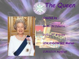 The  Queen Created  by : SARRON Juliette GUILLOT Antoine LEWANDOWSKI Marian CURSOUX Aurélien