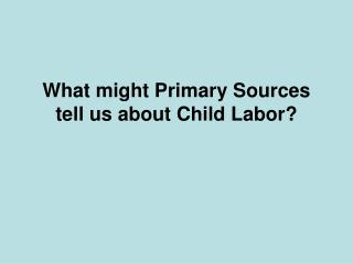What might Primary Sources tell us about Child Labor?