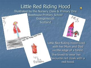 Little Red Riding Hood lived with her Mum and Dad on the edge of a forest.