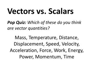 Vectors vs. Scalars Pop Quiz: Which of these do you think are vector quantities?