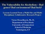 The Vulnerability for Alcoholism   Bad genes Bad environment Bad luck  Lessons Learned From a Multi-Site and Multi-Disci