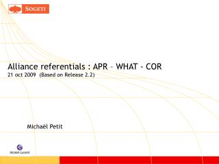 Alliance referentials : APR – WHAT - COR 21 oct 2009  (Based on Release 2.2)