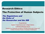 Research Ethics:  The Protection of Human Subjects  The Regulations and the Roles of the Researcher and the IRB