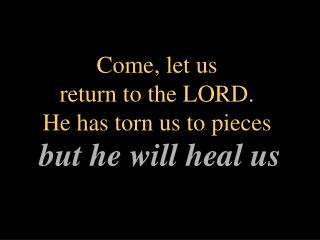 Come, let us  return to the LORD.  He has torn us to pieces