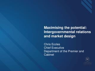 Maximising the potential:  Intergovernmental relations and market design Chris Eccles