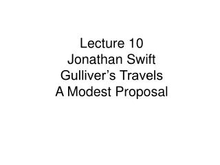 Lecture 10     Jonathan Swift Gulliver's Travels A Modest Proposal