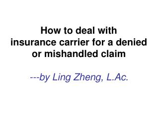 How to deal with  insurance carrier for a denied or mishandled claim ---by Ling Zheng, L.Ac.