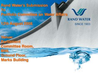 Rand Water's Submission To  Portfolio Committee on Water Affairs 12th August 2008 Venue: