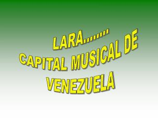 LARA........ CAPITAL MUSICAL DE  VENEZUELA