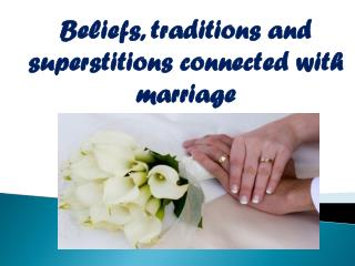 B eliefs ,  traditions and  superstitions  connected with  marriage