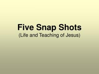 Five Snap Shots (Life and Teaching of Jesus)