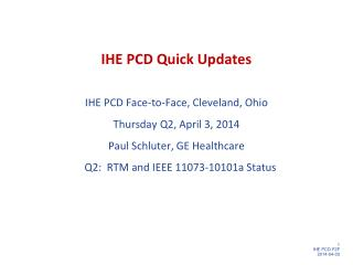 IHE PCD Quick Updates IHE  PCD Face-to-Face, Cleveland,  Ohio Thursday Q2, April 3 ,  2014