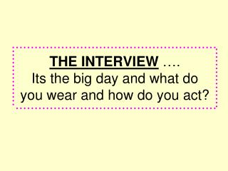 THE INTERVIEW  ….  Its the big day and what do  you wear and how do you act?