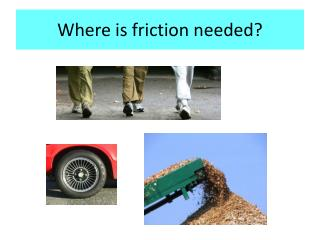 Where is friction needed?