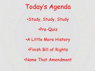 Today's Agenda Study, Study, Study Pre-Quiz A Little More History Finish Bill of Rights