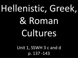 Hellenistic, Greek, & Roman Cultures Unit 1, SSWH 3 c and d p. 137 -143