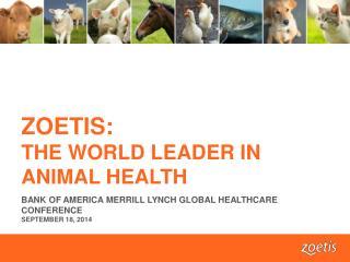 ZOETIS:  THE WORLD LEADER IN ANIMAL HEALTH