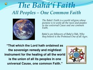 The Bahá' í  Faith is a world religion whose purpose is to unite all the races and peoples in one universal Cause an