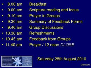 8.00 am 	Breakfast    9.00 am 	Scripture reading and focus   9.10 am	Prayer in Groups