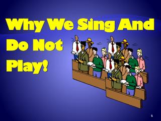 Why We Sing And Do Not Play!
